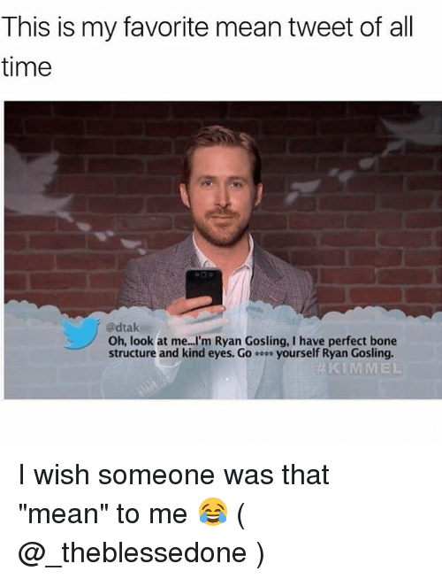 """Thats Mean: This is my favorite mean tweet of all  time  @dtak  Oh, look at me...I'm Ryan Gosling, I have perfect bone  structure and kind eyes. Go-… yourself Ryan Gosling.  KIMMEL I wish someone was that """"mean"""" to me 😂 ( @_theblessedone )"""