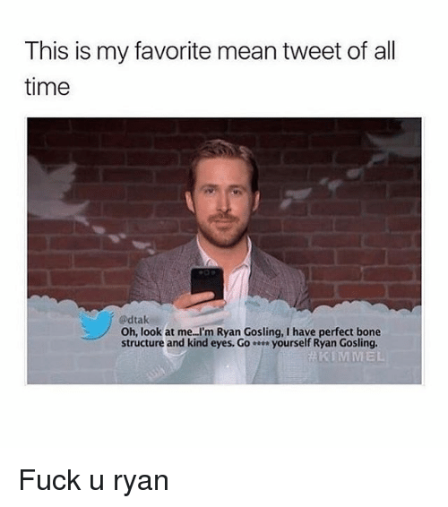 Boning: This is my favorite mean tweet of all  time  @dtak  Oh, look at me..I'm Ryan Gosling, I have perfect bone  structure and kind eyes. G。 yourself Ryan Gosling.  KIMMEL Fuck u ryan