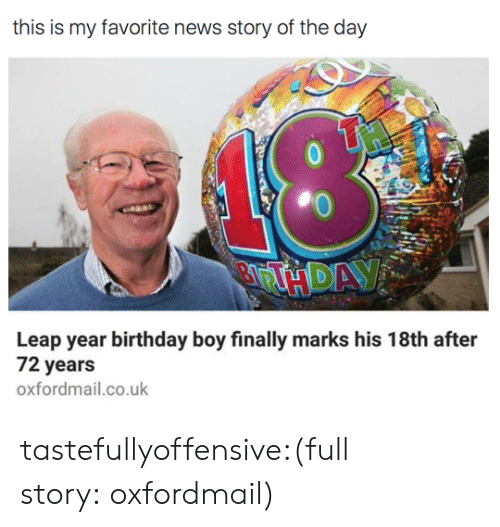 leap year: this is my favorite news story of the day  18  Leap year birthday boy finally marks his 18th after  72 years  oxfordmail.co.uk tastefullyoffensive:(full story:oxfordmail)