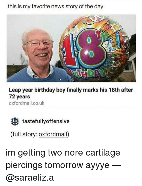 leap year: this is my favorite news story of the day  Leap year birthday boy finally marks his 18th after  72 years  oxfordmail.co.uk  Oto tastefullyoffensive  (full story: oxfordmail) im getting two nore cartilage piercings tomorrow ayyye — @saraeliz.a