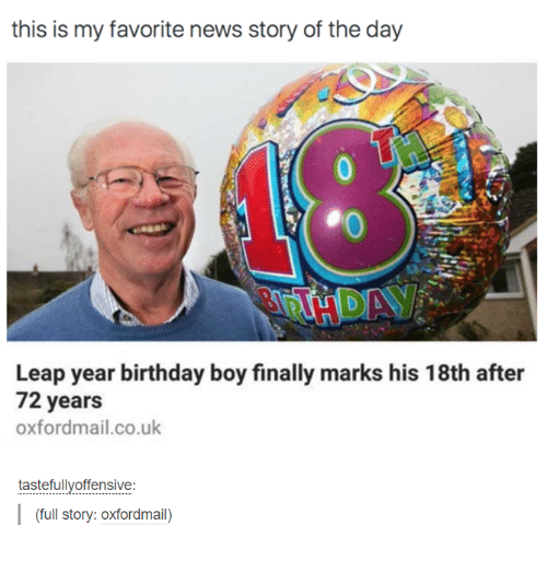 leap year: this is my favorite news story of the day  Leap year birthday boy finally marks his 18th after  72 years  oxfordmail.co.uk  tastefully offensive  (full story: Oxfordmail)