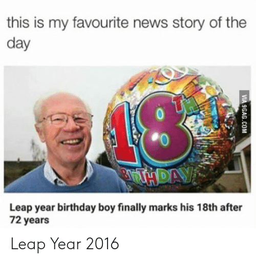 leap year: this is my favourite news story of the  day  13  ETH DAY  Leap year birthday boy finally marks his 18th after  72 years  VIA 9GAG.COM Leap Year 2016