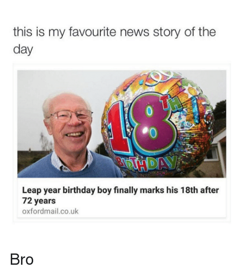 leap year: this is my favourite news story of the  day  Leap year birthday boy finally marks his 18th after  72 years  oxfordmail.co.uk Bro