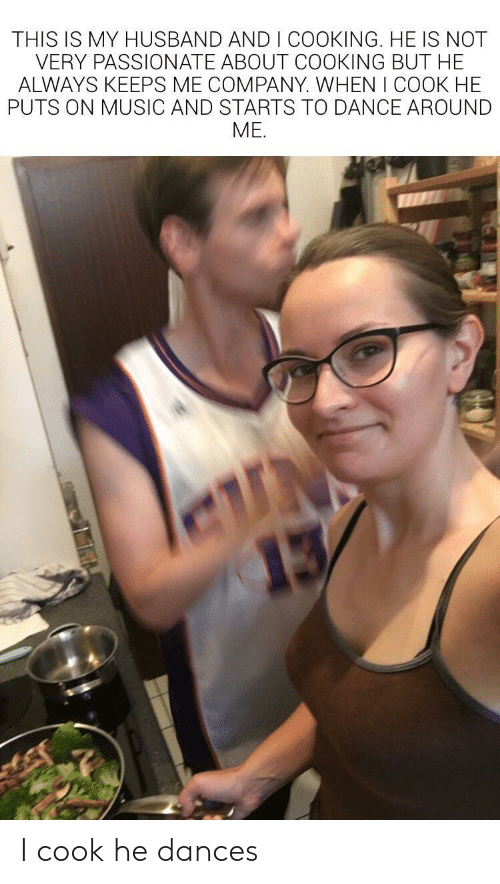 Music, Husband, and Passionate: THIS IS MY HUSBAND AND I COOKING. HE IS NOT  VERY PASSIONATE ABOUT COOKING BUT HE  ALWAYS KEEPS ME COMPANY. WHEN I COOK HE  PUTS ON MUSIC AND STARTS TO DANCE AROUND  ME.  N  13 I cook he dances