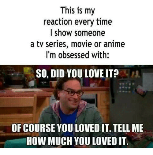 Anime, Love, and Memes: This is my  reaction every time  l show someone  a tv series, movie or anime  I'm obsessed with:  SO, DID YOU LOVE IT?  OF COURSE YOU LOVED IT. TELL ME  HOW MUCH YOU LOVED IT.