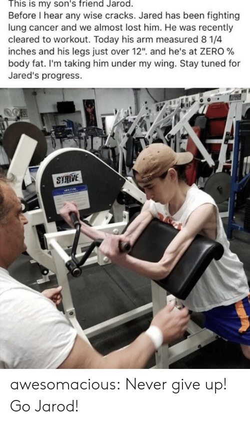 """strive: This is my son's friend Jarod.  Before I hear any wise cracks. Jared has been fighting  lung cancer and we almost lost him. He was recently  cleared to workout. Today his arm measured 8 1/4  inches and his legs Just over 12"""", and he's at ZERO %  body fat. I'm taking him under my wing. Stay tuned for  Jared's progress.  STRIVE awesomacious:  Never give up! Go Jarod!"""