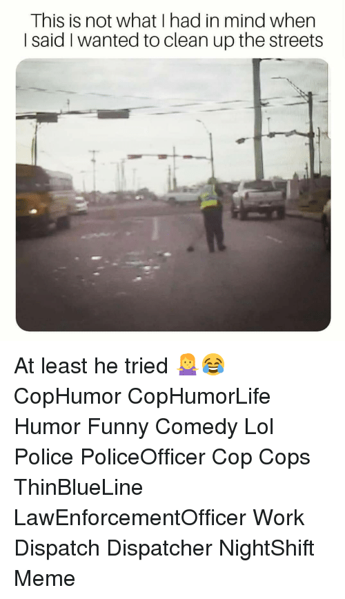 Funny, Lol, and Meme: This is not what I had in mind when  I said I wanted to clean up the streets At least he tried 🤷‍♀️😂 CopHumor CopHumorLife Humor Funny Comedy Lol Police PoliceOfficer Cop Cops ThinBlueLine LawEnforcementOfficer Work Dispatch Dispatcher NightShift Meme