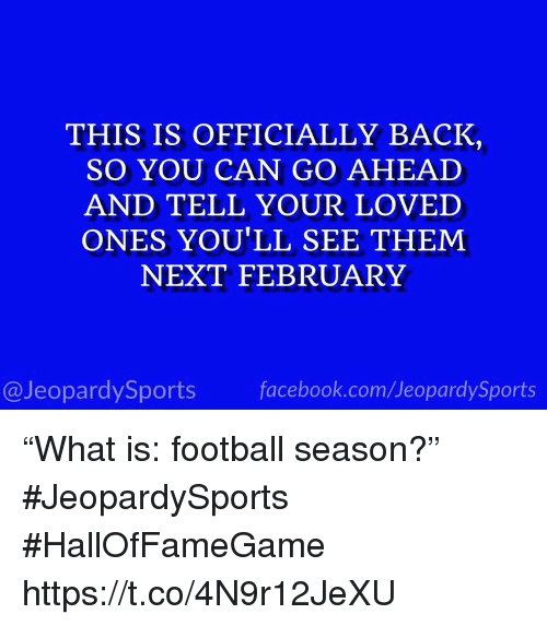 """Facebook, Football, and Sports: THIS IS OFFICIALLY BACK  SO YOU CAN GO AHEAD  AND TELL YOUR LOVED  ONES YOU'LL SEE THEM  NEXT FEBRUARY  @JeopardySports facebook.com/JeopardySports """"What is: football season?"""" #JeopardySports #HallOfFameGame https://t.co/4N9r12JeXU"""