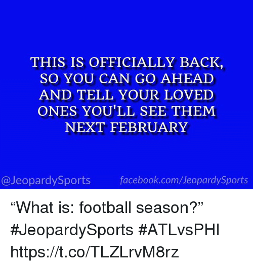 """Facebook, Football, and Sports: THIS IS OFFICIALLY BACK  SO YOU CAN GO AHEAD  AND TELL YOUR LOVED  ONES YOU'LL SEE THEM  NEXT FEBRUARY  @JeopardySports facebook.com/JeopardySports """"What is: football season?"""" #JeopardySports #ATLvsPHI https://t.co/TLZLrvM8rz"""