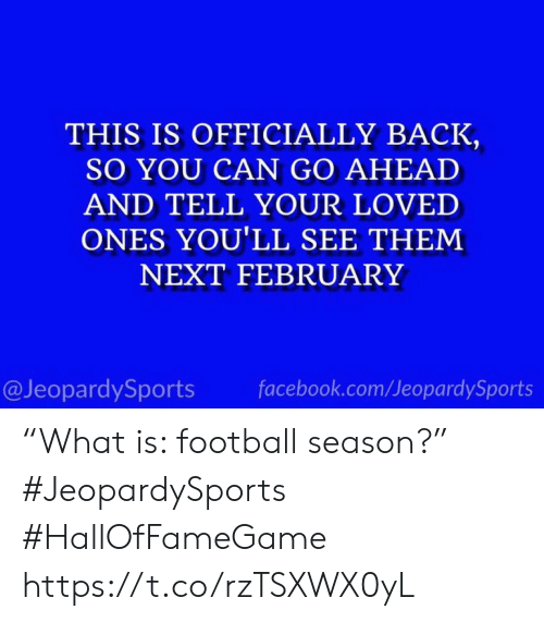 """Facebook, Football, and Sports: THIS IS OFFICIALLY BACK  SO YOU CAN GO AHEAD  AND TELL YOUR LOVED  ONES YOU'LL SEE THEM  NEXT FEBRUARY  @JeopardySports  facebook.com/JeopardySports """"What is: football season?"""" #JeopardySports #HallOfFameGame https://t.co/rzTSXWX0yL"""