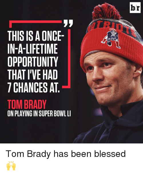 Super Bowl Li: THIS IS ONCE-  IN-A-LIFETIME  OPPORTUNITY  THAT I'VE HAD  CHANCES AT  TOM BRADY  ON PLAYING IN SUPER BOWL LI  br Tom Brady has been blessed 🙌