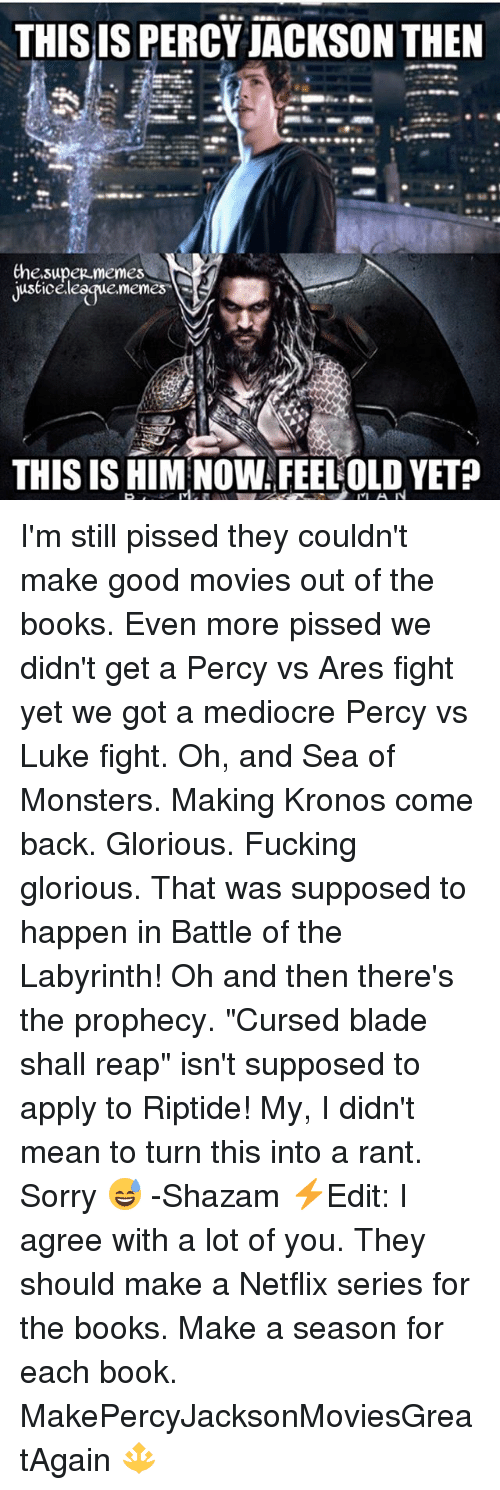 "percy jackson: THIS IS PERCY JACKSON THEN  Che.supez memes  justiceleegue.memes  THIS IS HIM NOW FEELOLD YET? I'm still pissed they couldn't make good movies out of the books. Even more pissed we didn't get a Percy vs Ares fight yet we got a mediocre Percy vs Luke fight. Oh, and Sea of Monsters. Making Kronos come back. Glorious. Fucking glorious. That was supposed to happen in Battle of the Labyrinth! Oh and then there's the prophecy. ""Cursed blade shall reap"" isn't supposed to apply to Riptide! My, I didn't mean to turn this into a rant. Sorry 😅 -Shazam ⚡️Edit: I agree with a lot of you. They should make a Netflix series for the books. Make a season for each book. MakePercyJacksonMoviesGreatAgain 🔱"