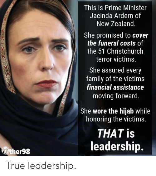 hijab: This is Prime Minister  Jacinda Ardern of  New Zealand  She promised to cover  the funeral costs of  the 51 Christchurch  terror victims.  She assured every  family of the victims  financial assistance  moving forward.  She wore the hijab while  honoring the victims.  THAT is  leadership.  ther98 True leadership.