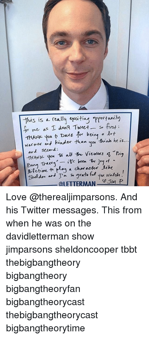 """juked: This is really efiting  me as T dona Tweet s. first  HANle you t Dave for being a lot  warmer and kinder than Think he is.  A second  """"Big  HANK. you 1A au the viewers  Bang Thery  it been  The  Jay  eifihme lay a chal deter Juke  Shedm an  @LETTERMAN  JIM P Love @therealjimparsons. And his Twitter messages. This from when he was on the davidletterman show jimparsons sheldoncooper tbbt thebigbangtheory bigbangtheory bigbangtheoryfan bigbangtheorycast thebigbangtheorycast bigbangtheorytime"""