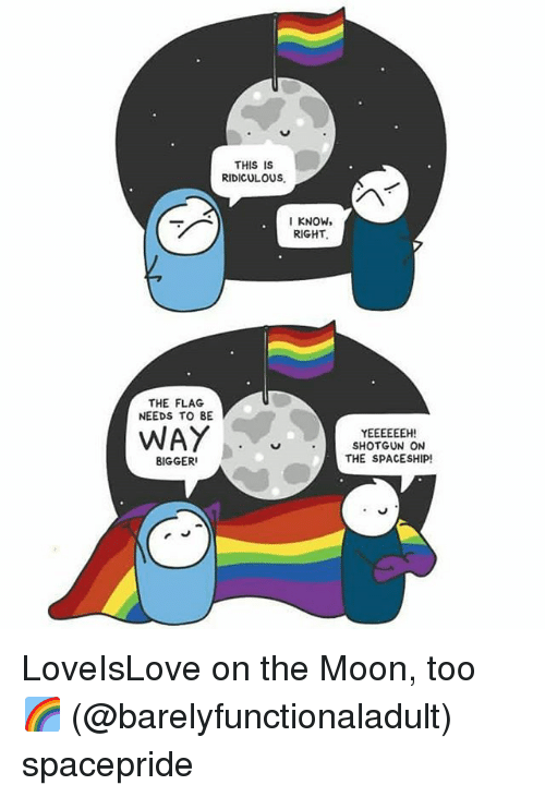shotgunning: THIS IS  RIDICULOUS  KNOW,  RIGHT.  THE FLAG  NEEDS TO BE  WAY  SHOTGUN ON  THE SPACESHIP!  BIGGER LoveIsLove on the Moon, too 🌈 (@barelyfunctionaladult) spacepride