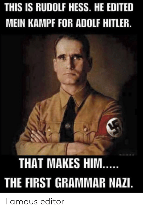 Adolf: THIS IS RUDOLF HESS. HE EDITED  MEIN KAMPF FOR ADOLF HITLER.  THAT MAKES HIM...  THE FIRST GRAMMAR NAZI. Famous editor