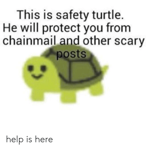 Help, Turtle, and Will: This is safety turtle.  He will protect you from  chainmail and other scary  posts help is here
