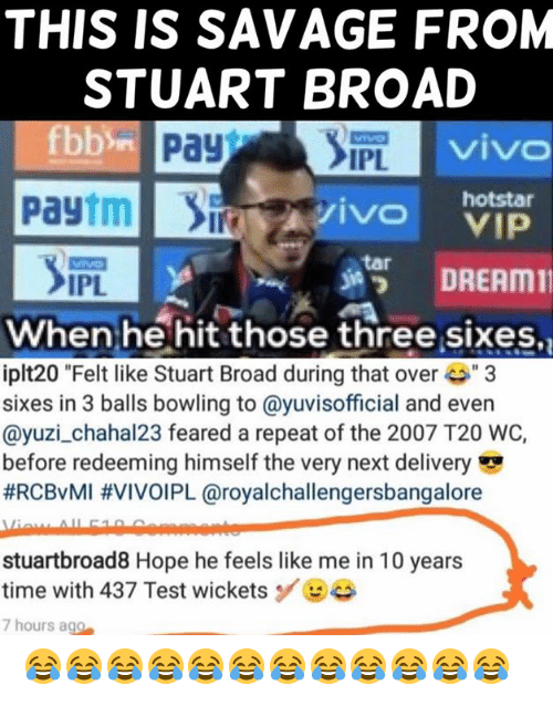 "tar: THIS IS SAVAGE FROM  STUART BROAD  viv  IPL  Paytmivo  hotstar  s諤 DREAM11  tar  IPL  When he hit those three sixes,  iplt20 ""Felt like Stuart Broad during that ove3  sixes in 3 balls bowling to @yuvisofficial and even  @yuzi_chahal23 feared a repeat of the 2007 T20 WC,  before redeeming himself the very next delivery  #RCBvMI #VIVOIPL @royalchallengersbangalore  stuartbroad8 Hope he feels like me in 10 years  time with 437 Test wicketsBe  7 hours ago 😂😂😂😂😂😂😂😂😂😂😂😂"