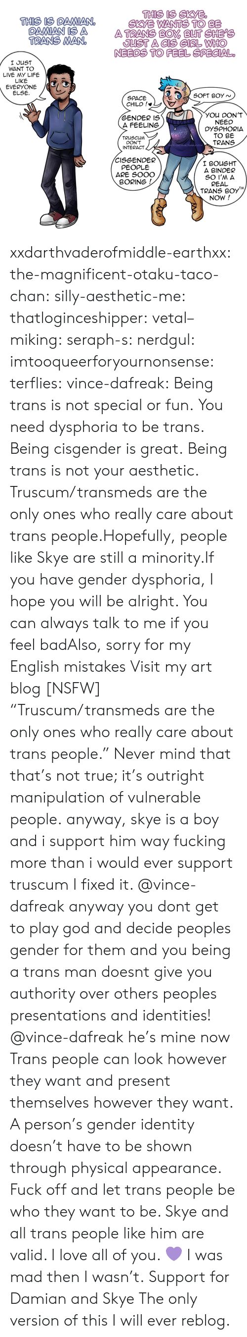 "otaku: THIS IS SKYB  SKYE WANTS TO BE  THIS IS DAMIANO  OAMAN IS A ATRANS BO BUT CHEPe  TRANS MAN  JUST A CIS GIRL WHHO  NEEDS TO FEEL SPECIAL  I JUST  WANT TO  LIVE MY LIFE  LIKE  EVERYONE /G  ELSE  SPACE  CHILD !*  YOU DON'T  NEED  DYSPHORIA  TO BE  TRANS  GENDER IS  A FEELING  TRUSCUM  DON'T  INTERACT  -DAFREAK.TUMBLR.COM  CISGENDER  PEOPLE  ARE SOOO  I BOUGHT  A BINDER  BORING  REAL  TRANS B0y  NOW! xxdarthvaderofmiddle-earthxx:  the-magnificent-otaku-taco-chan:  silly-aesthetic-me:  thatloginceshipper:   vetal–miking:  seraph-s:  nerdgul:  imtooqueerforyournonsense:  terflies:   vince-dafreak:  Being trans is not special or fun. You need dysphoria to be trans. Being cisgender is great. Being trans is not your aesthetic. Truscum/transmeds are the only ones who really care about trans people.Hopefully, people like Skye are still a minority.If you have gender dysphoria, I hope you will be alright. You can always talk to me if you feel badAlso, sorry for my English mistakes  Visit my art blog [NSFW]    ""Truscum/transmeds are the only ones who really care about trans people."" Never mind that that's not true; it's outright manipulation of vulnerable people.   anyway, skye is a boy and i support him way fucking more than i would ever support truscum  I fixed it.   @vince-dafreak anyway you dont get to play god and decide peoples gender for them and you being a trans man doesnt give you authority over others peoples presentations and identities!   @vince-dafreak he's mine now   Trans people can look however they want and present themselves however they want. A person's gender identity doesn't have to be shown through physical appearance. Fuck off and let trans people be who they want to be. Skye and all trans people like him are valid. I love all of you. 💜   I was mad then I wasn't.  Support for Damian and Skye  The only version of this I will ever reblog."