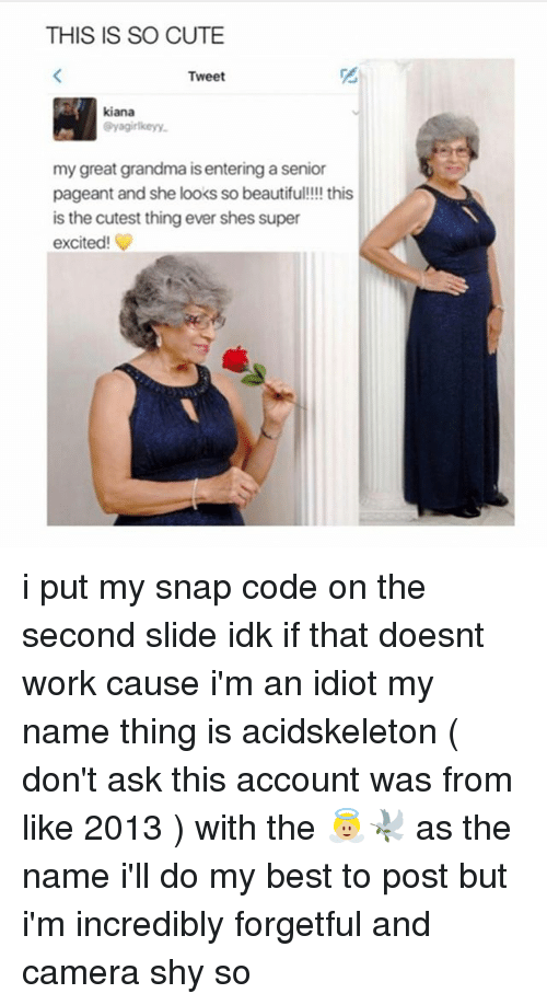 Cute, Grandma, and Ironic: THIS IS SO CUTE  Tweet  kiana  @yagirlkeyy  my great grandma is entering a senior  pageant and she looks so beautifu!!!! this  is the cutest thing ever shes super  excited! i put my snap code on the second slide idk if that doesnt work cause i'm an idiot my name thing is acidskeleton ( don't ask this account was from like 2013 ) with the 👼🏼🕊 as the name i'll do my best to post but i'm incredibly forgetful and camera shy so