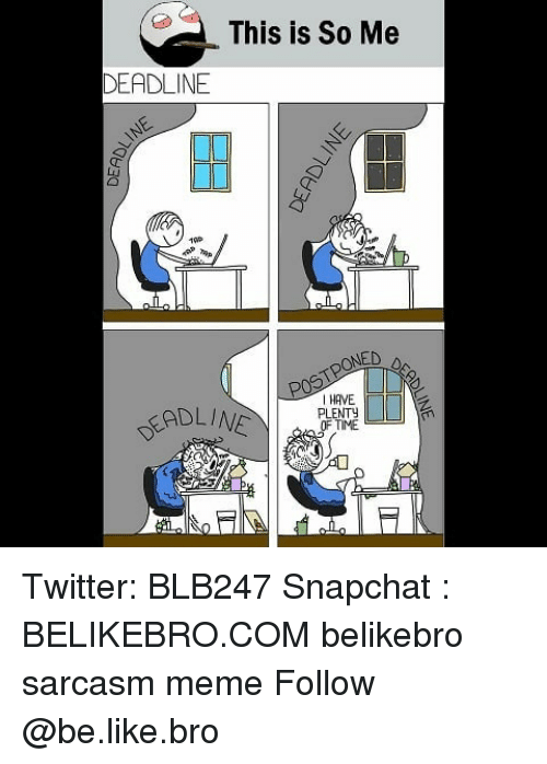 Be Like, Meme, and Memes: This is So Me  DEADLINE  1P  DEADLIN  I HAVE  PLENTY  OF TIME Twitter: BLB247 Snapchat : BELIKEBRO.COM belikebro sarcasm meme Follow @be.like.bro