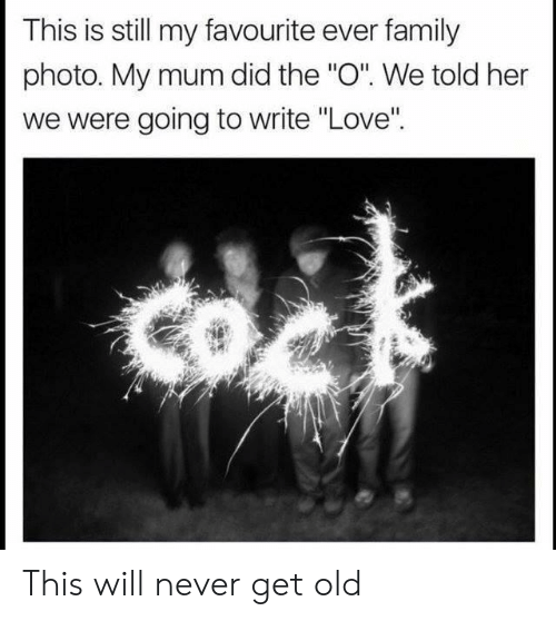 """Family, Love, and Old: This is still my favourite ever family  photo. My mum did the """"O"""". We told her  we were going to write """"Love'"""" This will never get old"""