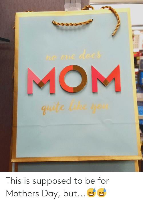 Mothers: This is supposed to be for Mothers Day, but...😅😅