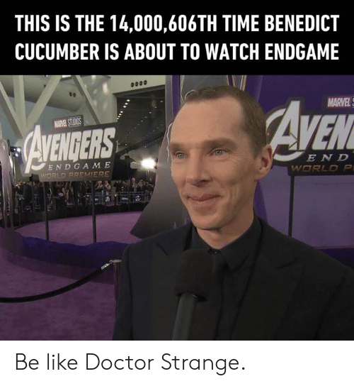 cucumber: THIS IS THE 14,000,606TH TIME BENEDICT  CUCUMBER IS ABOUT TO WATCH ENDGAME  MARVEL  EN D  END GA M E Be like Doctor Strange.