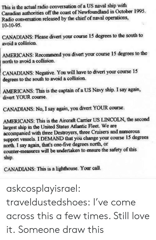 newfoundland: This is the actual radio conversation of a US naval ship with  Canadian authorities off the coast of Newfoundland in October 1995.  Radio conversation released by the chief of naval operations,  10-10-95  CANADIANS: Please divert your course 15 degrees to the south to  avoid a collision.  AMERICANS: Recommend you divert your course 15 degrees to the  north to avoid a collision  CANADIANS: Negative. You will have to divert your course 15  degrees to the south to avoid a collision  AMERICANS:  This is the captain of a US Navy ship. I say again,  divert YOUR course.  CANADIANS: No, I say again, you divert YOUR course.  AMERICANS: This is the Aircraft Carrier US LINCOLN, the second  largest ship in the United States Atlantic Fleet. We are  accompanied with three Destroyers, three Cruisers and numerous  support vessels. I DEMAND that you change your course 15 degrees  north. I say again, that's one-five degrees north, or  counter-measures will be undertaken to ensure the safety of this  ship.  CANADIANS: This is a lighthouse. Your call. askcosplayisrael:  traveldustedshoes:  I've come across this a few times. Still love it.  Someone draw this