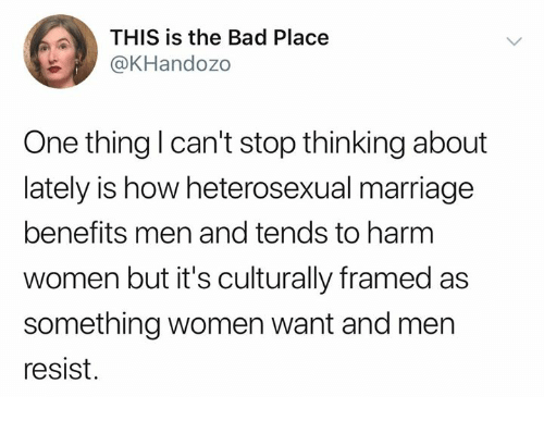 Bad, Marriage, and Memes: THIS is the Bad Place  @KHandozo  One thing l can't stop thinking about  lately is how heterosexual marriage  benefits men and tends to harm  women but it's culturally framed as  something women want and men  resist