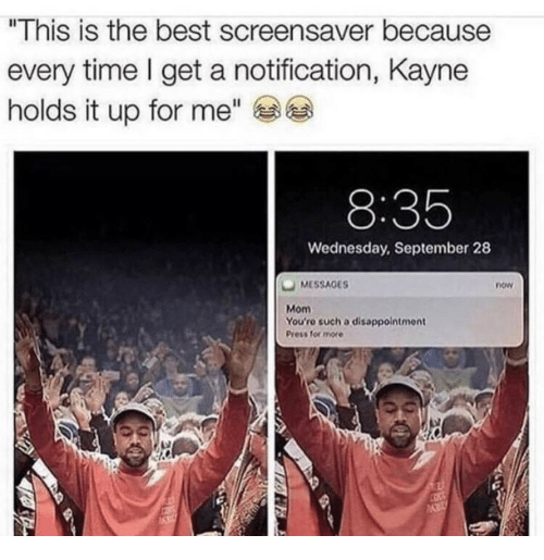 "Best, Time, and Wednesday: ""This is the best screensaver because  every time l get a notification, Kayne  holds it up for me""  8:35  Wednesday, September 28  MESSAGES  now  Mom  You'ro such a disappointment  Press for more"