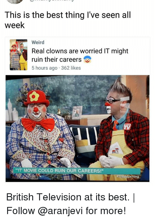 "Ruinning: This is the best thing I've seen all  week  Weird  Real clowns are worried IT might  ruin their careers  5 hours ago 362 likes  ""IT MOVIE COULD RUIN OUR CAREERS!"" British Television at its best. 