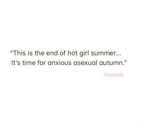 """Summer, Asexual, and Girl: """"This is the end of hot girl summer...  It's time for anxious asexual autumn.""""  Coverheardla"""