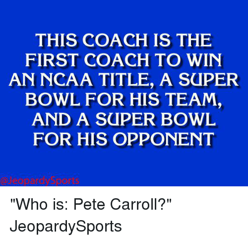 "Pete Carroll, Sports, and Super Bowl: THIS IS THE  FIRST COACH TO WIN  AN NCAA TITLE, A SaPER  BOWL FOR HIS TEAM,  AND A SUPER BOWL  FOR HIS OPPONENT ""Who is: Pete Carroll?"" JeopardySports"