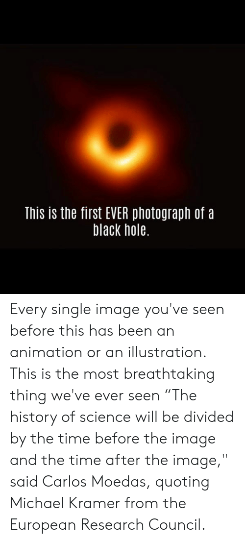 "Divided By: This is the first EVER photograph of a  black hole. Every single image you've seen before this has been an animation or an illustration. This is the most breathtaking thing we've ever seen   ""The history of science will be divided by the time before the image and the time after the image,"" said Carlos Moedas, quoting Michael Kramer from the European Research Council."