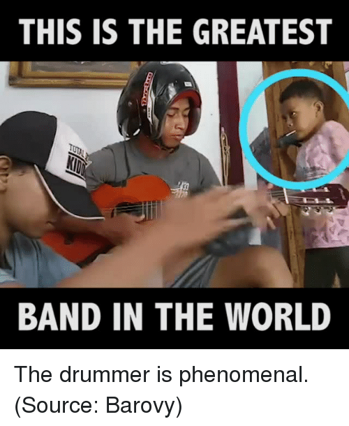 Memes, Phenomenal, and World: THIS IS THE GREATEST  BAND IN THE WORLD The drummer is phenomenal.   (Source: Barovy)