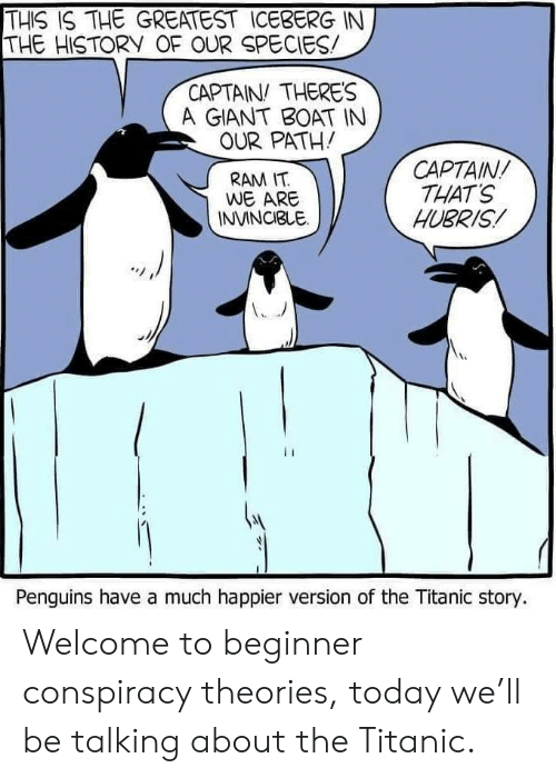 Titanic: THIS IS THE GREATEST ICEBERG IN  THE HISTORY OF OUR SPECIES  CAPTAIN THERES  A GIANT BOAT IN  OUR PATH!  CAPTAIN  THAT'S  HUBRIS  RAM IT  WE ARE  INVINCIBLE  Penguins have a much happier version of the Titanic story. Welcome to beginner conspiracy theories, today we'll be talking about the Titanic.