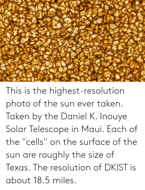 """daniel: This is the highest-resolution photo of the sun ever taken. Taken by the Daniel K. Inouye Solar Telescope in Maui. Each of the """"cells"""" on the surface of the sun are roughly the size of Texas. The resolution of DKIST is about 18.5 miles."""