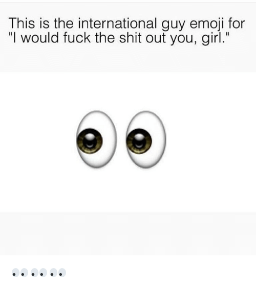 """Emoji, Fucking, and Girls: This is the international guy emoji for  """"I would fuck the shit out you, girl."""" 👀👀👀"""