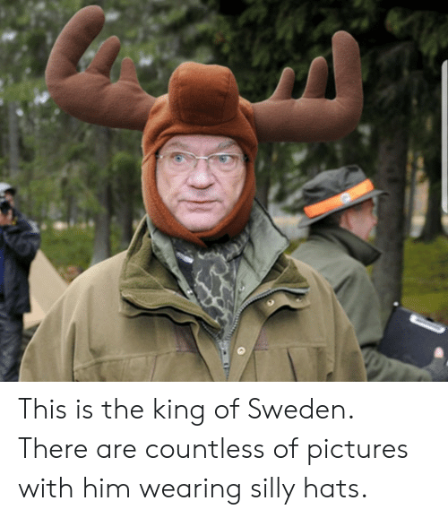 hats: This is the king of Sweden. There are countless of pictures with him wearing silly hats.