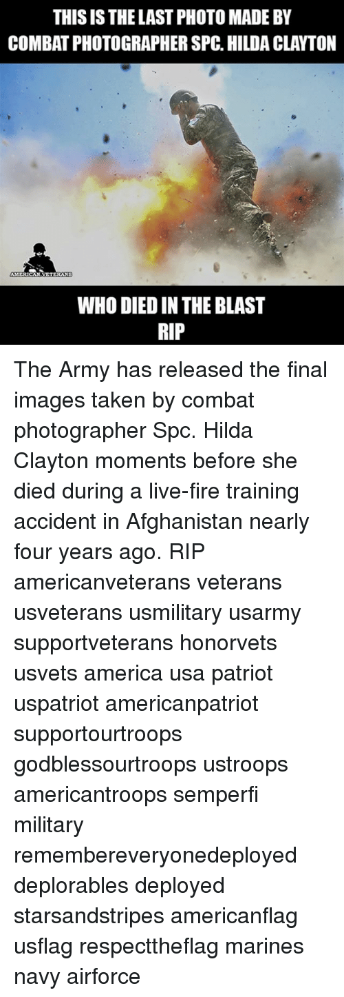 Combate: THIS IS THE LAST PHOTO MADE BY  COMBAT PHOTOGRAPHERSPC. HILDA CLAYTON  AMERICAN  VETERANS  WHO DIED IN THE BLAST  RIP The Army has released the final images taken by combat photographer Spc. Hilda Clayton moments before she died during a live-fire training accident in Afghanistan nearly four years ago. RIP americanveterans veterans usveterans usmilitary usarmy supportveterans honorvets usvets america usa patriot uspatriot americanpatriot supportourtroops godblessourtroops ustroops americantroops semperfi military remembereveryonedeployed deplorables deployed starsandstripes americanflag usflag respecttheflag marines navy airforce
