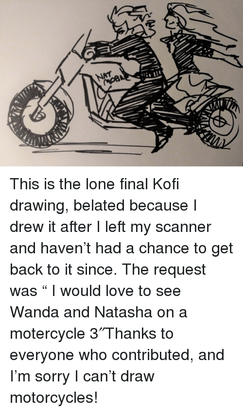 """Love, Sorry, and Back: This is the lone final Kofi drawing, belated because I drew it after I left my scanner and haven't had a chance to get back to it since. The request was""""  I would love to see Wanda and Natasha on a motercycle 3″Thanks to everyone who contributed, and I'm sorry I can't draw motorcycles!"""