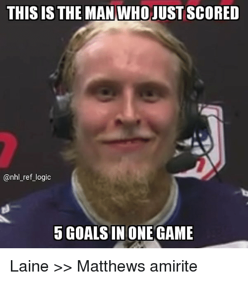 Logic, Memes, and National Hockey League (NHL): THIS IS THE MANIWHOJUSTSCORED  @nhl_ref_logic  5 GOALSIN ONE GAME Laine >> Matthews amirite