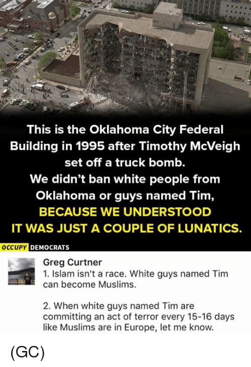 Memes, White People, and Europe: This is the Oklahoma City Federal  Building in 1995 after Timothy McVeigh  set off a truck bomb.  We didn't ban white people from  Oklahoma or guys named Tim,  BECAUSE WE UNDERSTOOD  IT WAS JUST A COUPLE OF LUNATICS.  OCCUPY D  EMOCRATS  Greg Curtner  1. Islam isn't a race. White guys named Tim  can become Muslims.  2. When white guys named Tim are  committing an act of terror every 15-16 days  like Muslims are in Europe, let me know. (GC)