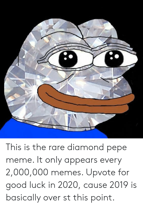 Pepe Meme: This is the rare diamond pepe meme. It only appears every 2,000,000 memes. Upvote for good luck in 2020, cause 2019 is basically over st this point.