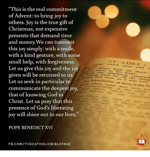 "Memes, The Real, and Joyful: ""This is the real commitment  of Advent: to bring joy to  others. Joy is the true gift of  Christmas, not expensive  presents that demand time  and money.We can transmit  this joy simply: with a smile,  with a kind gesture, with some  small help, with forgiveness.  ST. LUI KE 2  which were told  Let us give this joy and the joy  Mary kept shepherds these  heart.  returned  And the  given will be returned to us.  gra d and Preser seen. as  it was told  when  arion of Jesus in  Te  Let us seek in particular to  communicate the deepest joy,  that of knowing God in  Christ. Let us pray that this  presence of God's liberating  joy will shine out in our lives.  POPE BENEDICT XVI  F B.COM/THECATHOLICBIB LEPAGE"
