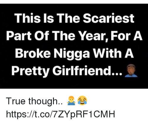 True, Girlfriend, and For: This Is The Scariest  Part Of The Year, For A  Broke Nigga With A  Pretty Girlfriend.. True though.. 🤷♂️😂 https://t.co/7ZYpRF1CMH