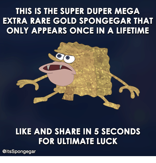 Spongegar: THIS IS THE SUPER DUPER MEGA  EXTRA RARE GOLD SPONGEGAR THAT  ONLY APPEARS ONCE IN A LIFETIME  LIKE AND SHARE IN 5 SECONDS  FOR ULTIMATE LUCK  @itsSpongegar