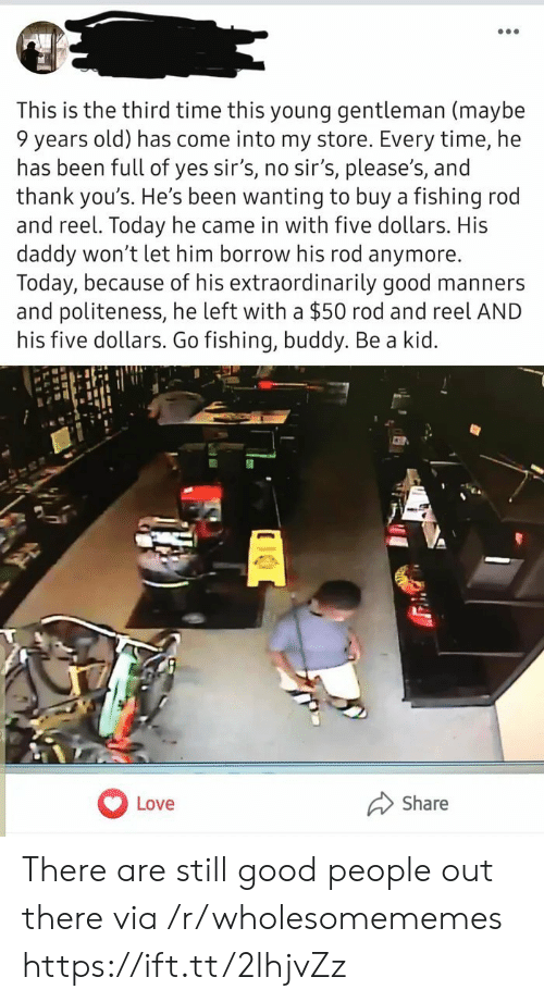 Love, Good, and Time: This is the third time this young gentleman (maybe  9 years old) has come into my store. Every time, he  has been full of yes sir's, no sir's, please's, and  thank you's. He's been wanting to buy a fishing rod  and reel. Today he came in with five dollars. His  daddy won't let him borrow his rod anymore.  Today, because of his extraordinarily good manners  and politeness, he left with a $50 rod and reel AND  his five dollars. Go fishing, buddy. Be a kid.  Share  Love There are still good people out there via /r/wholesomememes https://ift.tt/2lhjvZz