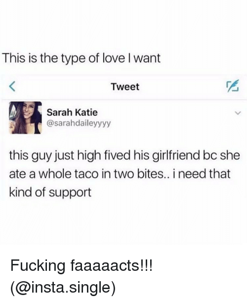 Fucking, Love, and Memes: This is the type of love l want  Tweet  Sarah Katie  @sarahdaileyyyy  this guy just high fived his girlfriend bc she  ate a whole taco in two bites.. i need that  kind of support Fucking faaaaacts!!! (@insta.single)